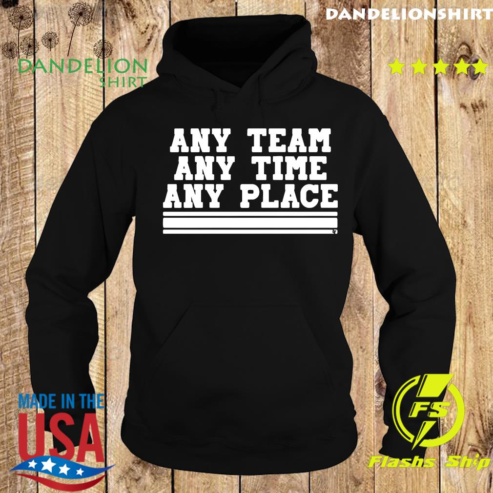 Any Team Any Time Any Place Shirt Hoodie