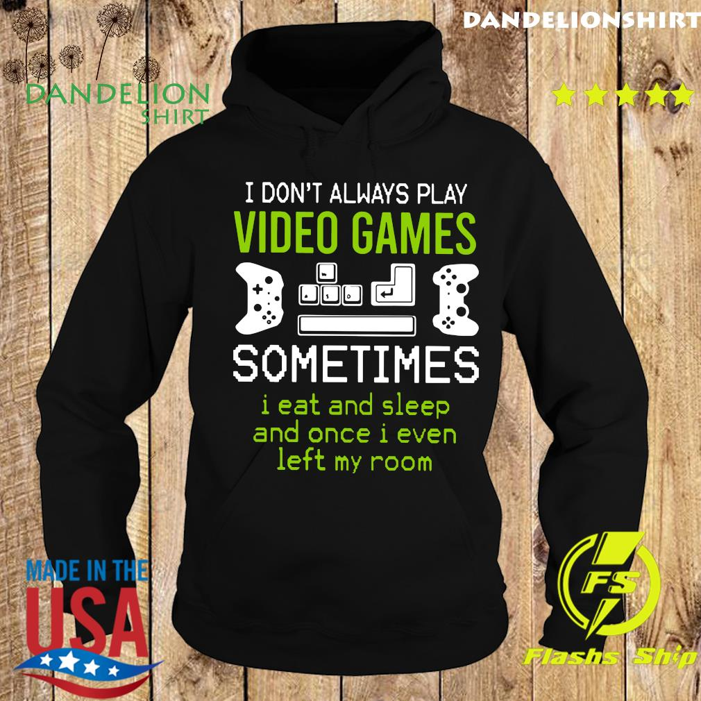 I Don't Always Play Video Games Sometimes I Eat And Sleep And Once T-s Hoodie