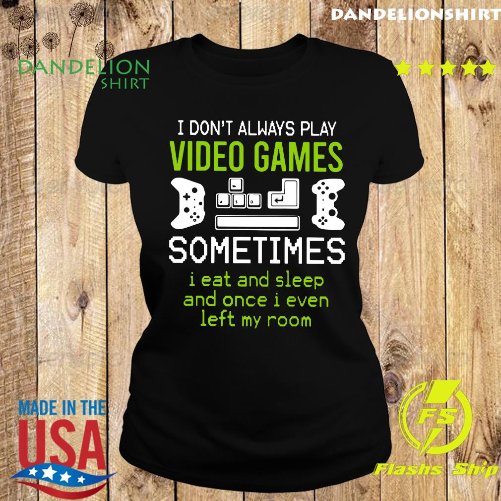 I Don't Always Play Video Games Sometimes I Eat And Sleep And Once T-s Ladies tee