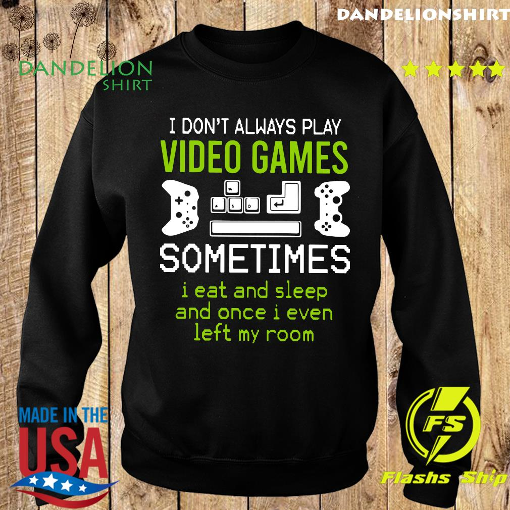 I Don't Always Play Video Games Sometimes I Eat And Sleep And Once T-s Sweater