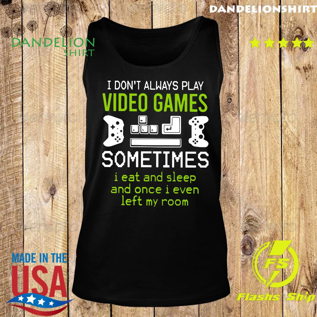 I Don't Always Play Video Games Sometimes I Eat And Sleep And Once T-s Tank top