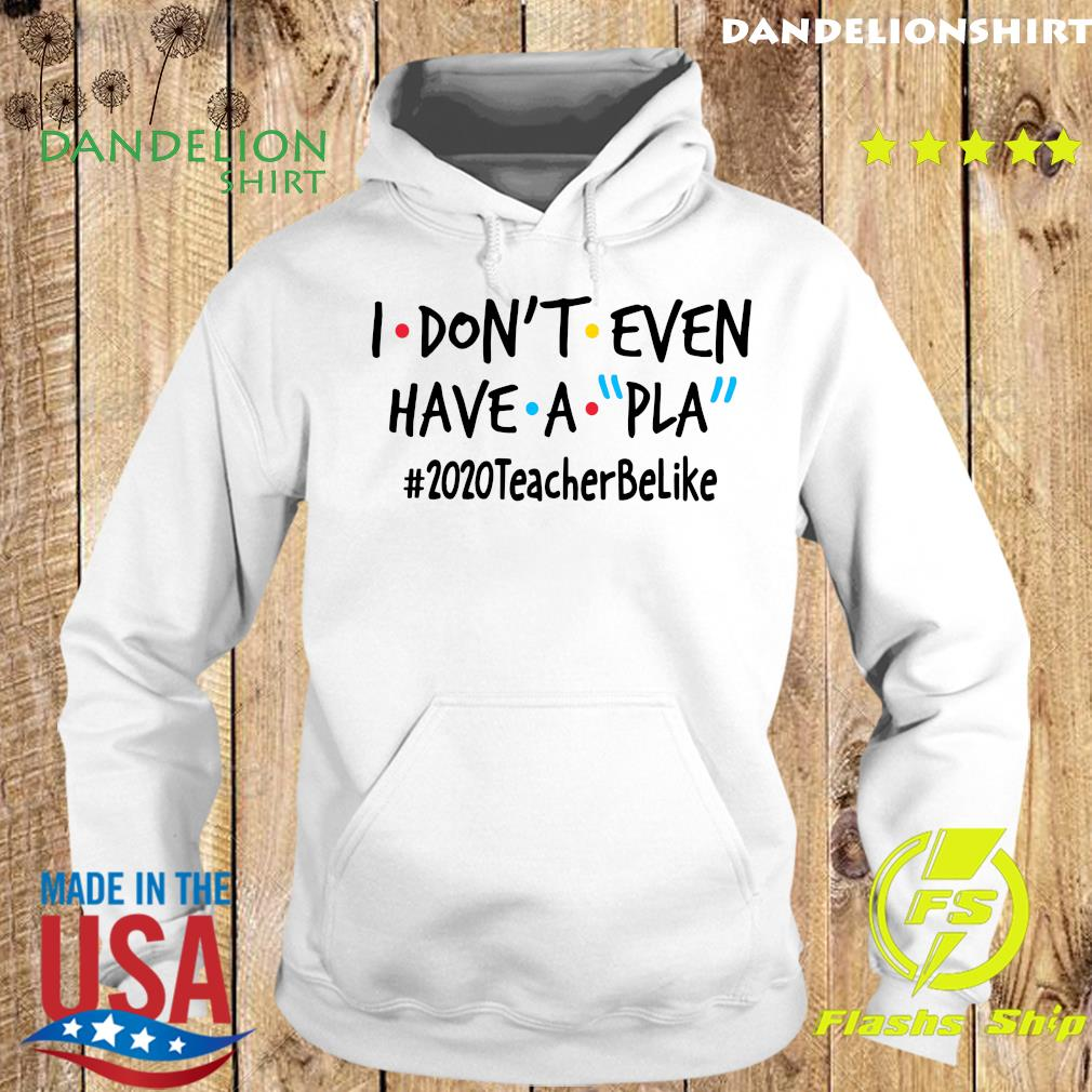 I Dont Even Have A Pla 2020 Teacher Be Like Shirt Hoodie