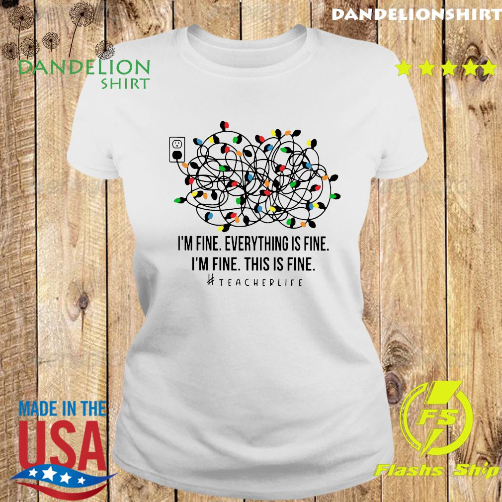 I'm Fine Everything's Fine I'm Fine This Is Fine Teacher Life Light Shirt Ladies tee