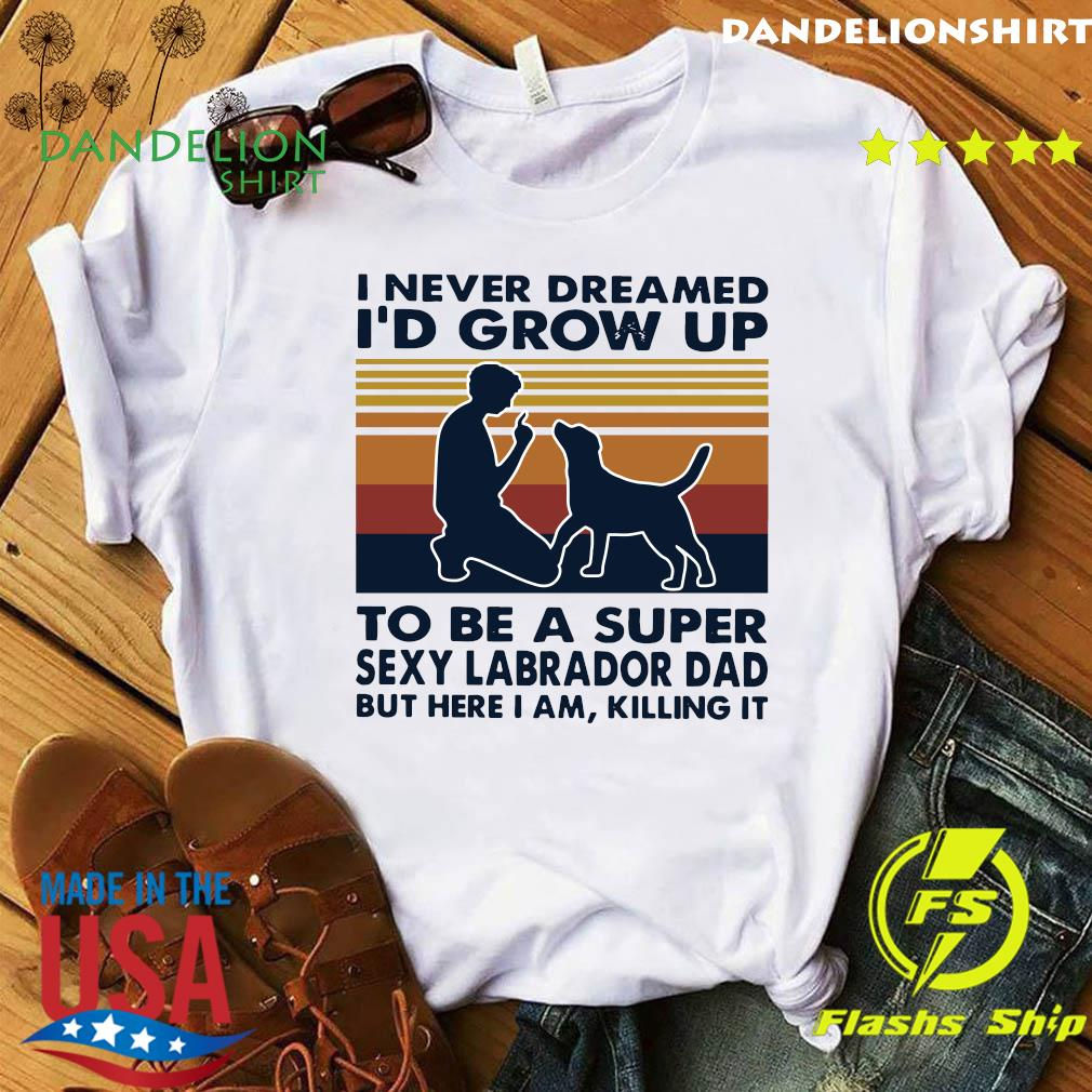 I Never Dreamed I'd Grow Up To Be A Super Sexy Labrador Dad But Here I Am Killing It Vintage Shirt
