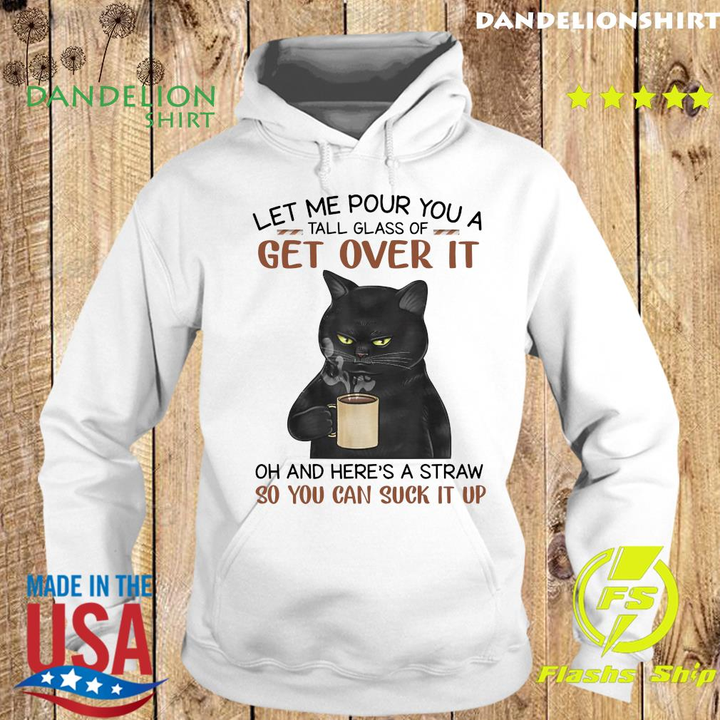 Black Cat Let Me Pour You A Tall Glass Of Get Over It So You Can Suck It Up T-Shirt Hoodie