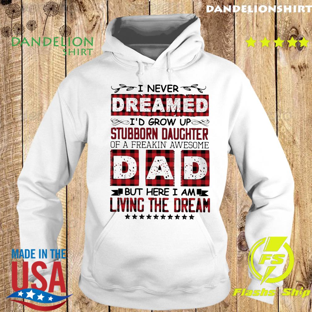 I Never Dreamed I'd Grow Up Stubborn Daughter Dad Living The Dream Shirt Hoodie