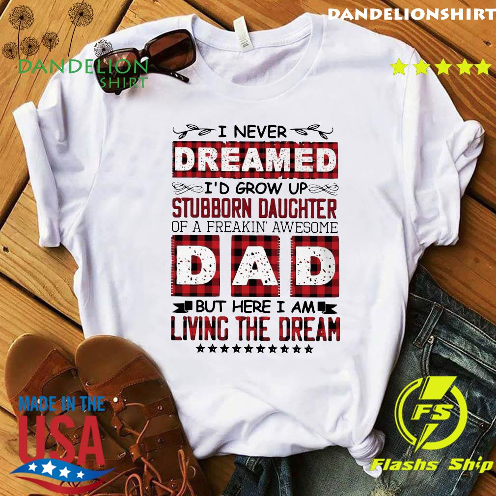 I Never Dreamed I'd Grow Up Stubborn Daughter Dad Living The Dream Shirt