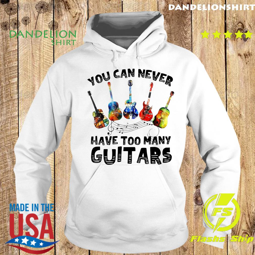 You Can Never Have Too Many Guitars Shirt Hoodie