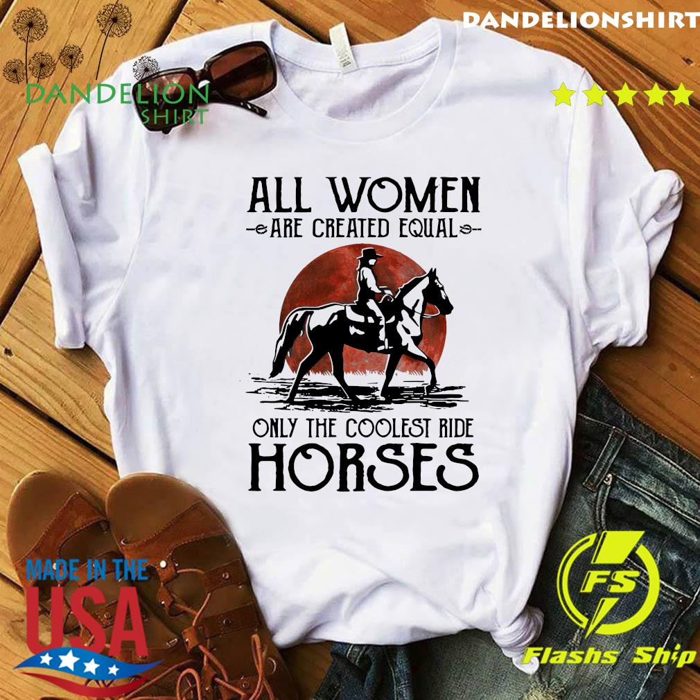 All Women Are Created Equal Only The Coolest Ride Horses Shirt